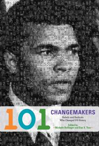 101 Changemakers: Rebels and Radicals Who Changed U.S. History | Edited by Michele Bollinger and Dao X. Tran